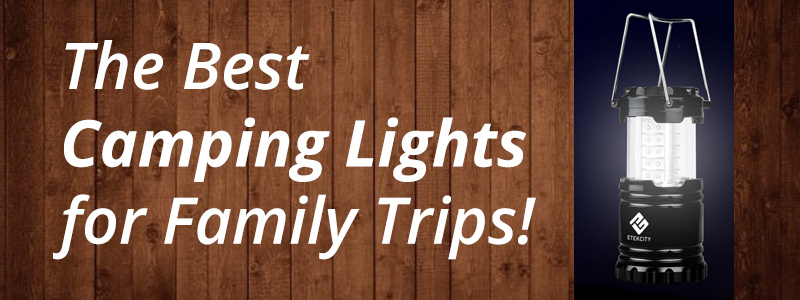 5 of the Best Camping Lights to Bring on a Family Trip